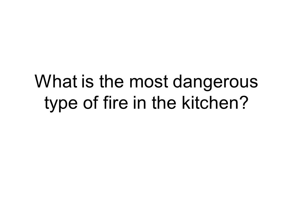 What is the most dangerous type of fire in the kitchen?