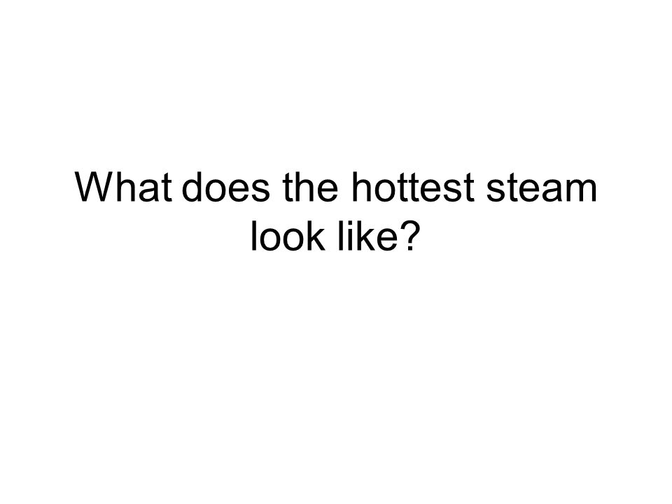 What does the hottest steam look like?