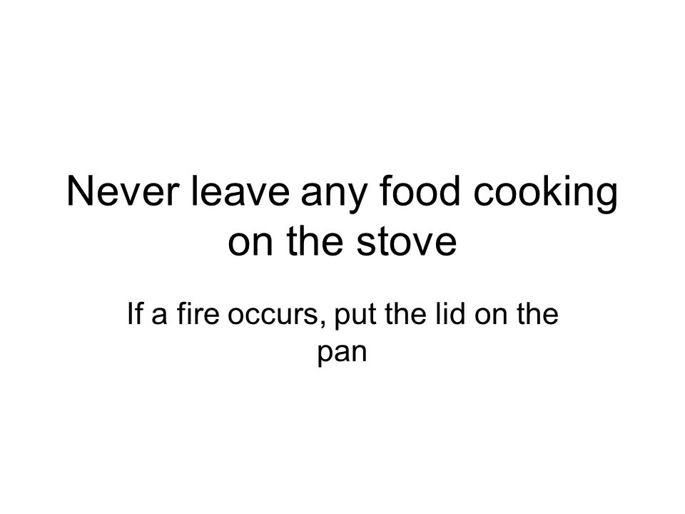 Never leave any food cooking on the stove If a fire occurs, put the lid on the pan