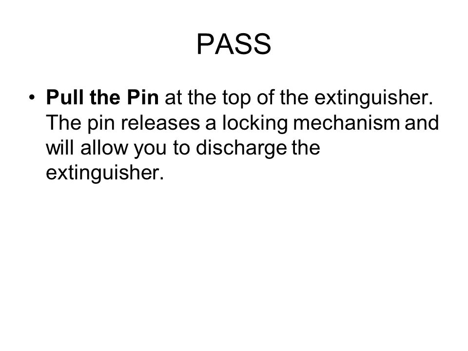 PASS Pull the Pin at the top of the extinguisher. The pin releases a locking mechanism and will allow you to discharge the extinguisher.
