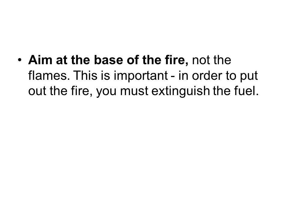 Aim at the base of the fire, not the flames. This is important - in order to put out the fire, you must extinguish the fuel.