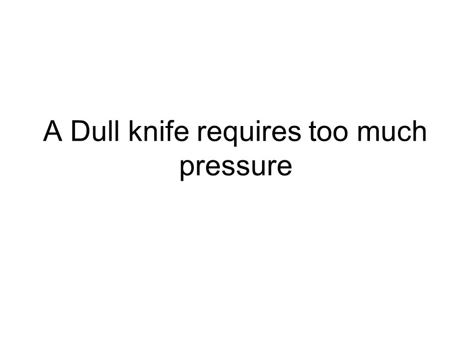A Dull knife requires too much pressure