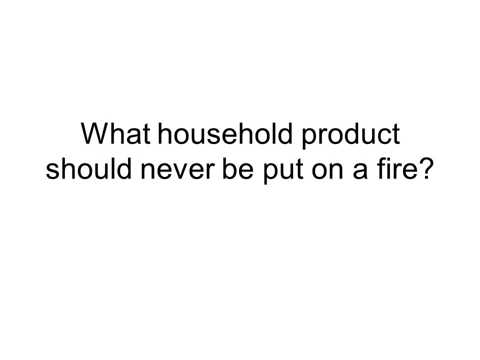What household product should never be put on a fire?