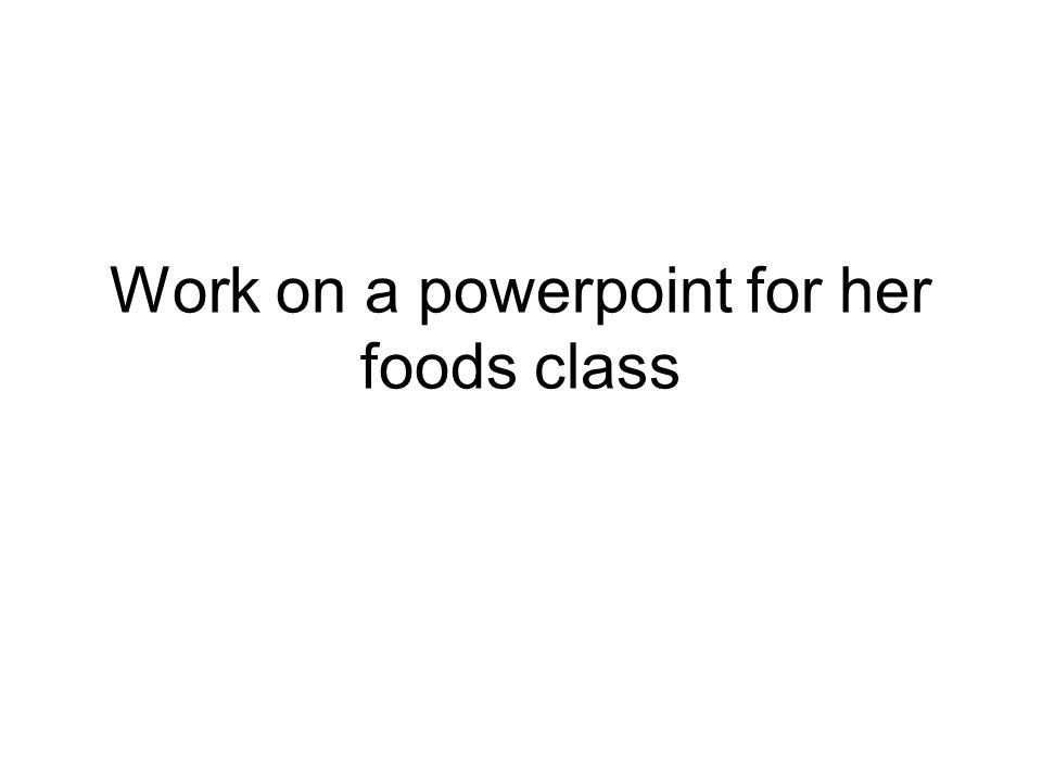 Work on a powerpoint for her foods class