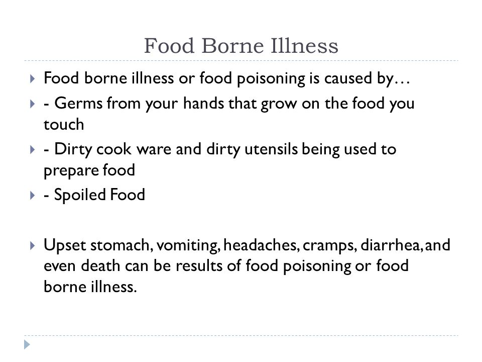 Food Borne Illness  Food borne illness or food poisoning is caused by…  - Germs from your hands that grow on the food you touch  - Dirty cook ware and dirty utensils being used to prepare food  - Spoiled Food  Upset stomach, vomiting, headaches, cramps, diarrhea, and even death can be results of food poisoning or food borne illness.