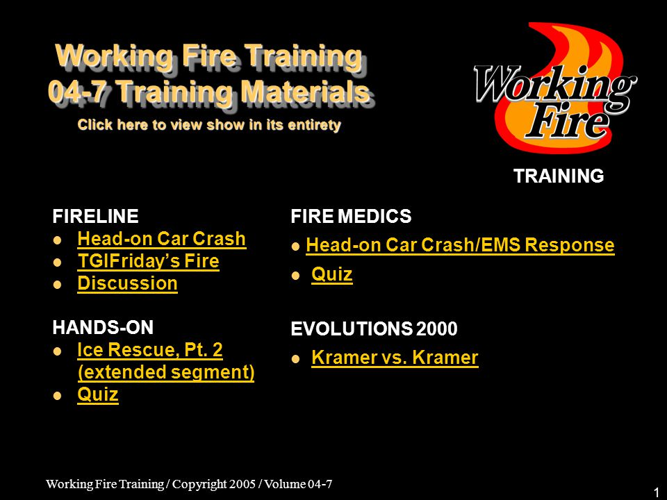 Working Fire Training / Copyright 2005 / Volume 04-7 1 Working Fire Training 04-7 Training Materials FIRELINE Head-on Car Crash TGIFriday's Fire Discussion HANDS-ON Ice Rescue, Pt.