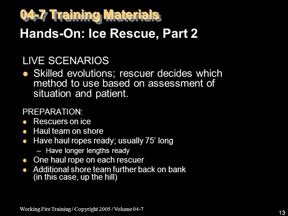Working Fire Training / Copyright 2005 / Volume 04-7 13 LIVE SCENARIOS Skilled evolutions; rescuer decides which method to use based on assessment of situation and patient.