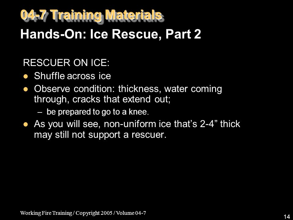 Working Fire Training / Copyright 2005 / Volume 04-7 14 RESCUER ON ICE: Shuffle across ice Observe condition: thickness, water coming through, cracks
