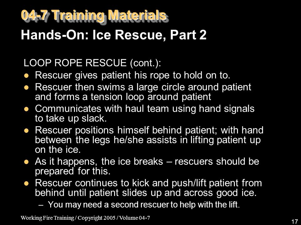 Working Fire Training / Copyright 2005 / Volume 04-7 17 LOOP ROPE RESCUE (cont.): Rescuer gives patient his rope to hold on to. Rescuer then swims a l