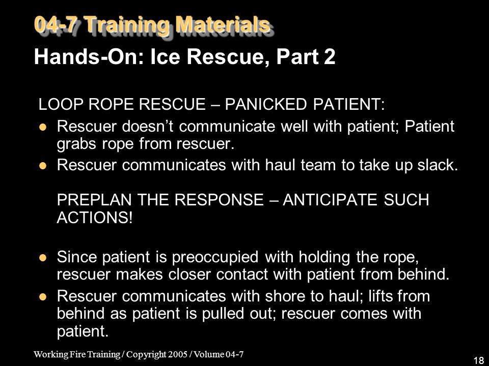 Working Fire Training / Copyright 2005 / Volume 04-7 18 LOOP ROPE RESCUE – PANICKED PATIENT: Rescuer doesn't communicate well with patient; Patient grabs rope from rescuer.