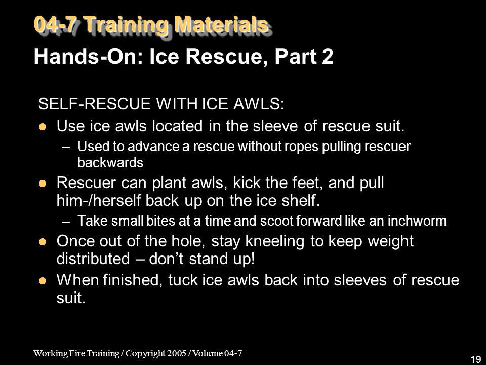 Working Fire Training / Copyright 2005 / Volume 04-7 19 SELF-RESCUE WITH ICE AWLS: Use ice awls located in the sleeve of rescue suit.