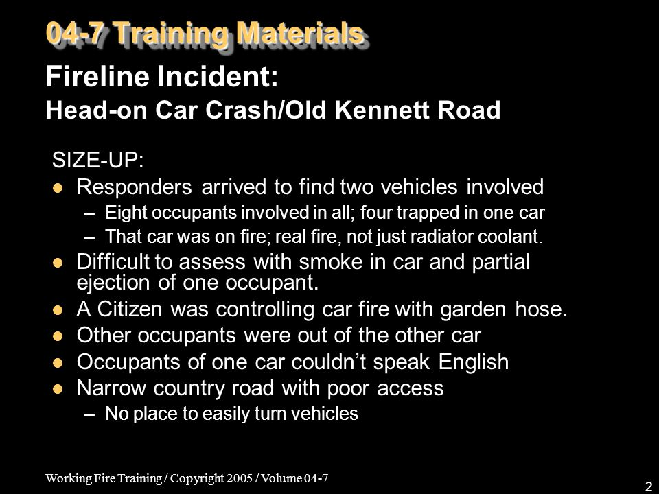 Working Fire Training / Copyright 2005 / Volume 04-7 2 SIZE-UP: Responders arrived to find two vehicles involved –Eight occupants involved in all; four trapped in one car –That car was on fire; real fire, not just radiator coolant.