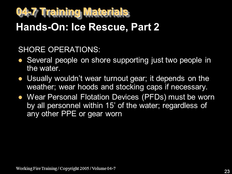 Working Fire Training / Copyright 2005 / Volume 04-7 23 SHORE OPERATIONS: Several people on shore supporting just two people in the water. Usually wou