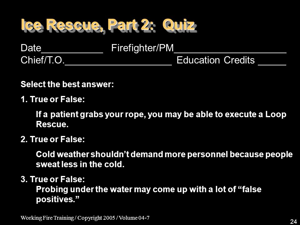 Working Fire Training / Copyright 2005 / Volume 04-7 24 Ice Rescue, Part 2: Quiz Date___________ Firefighter/PM____________________ Chief/T.O.___________________ Education Credits _____ Select the best answer: 1.