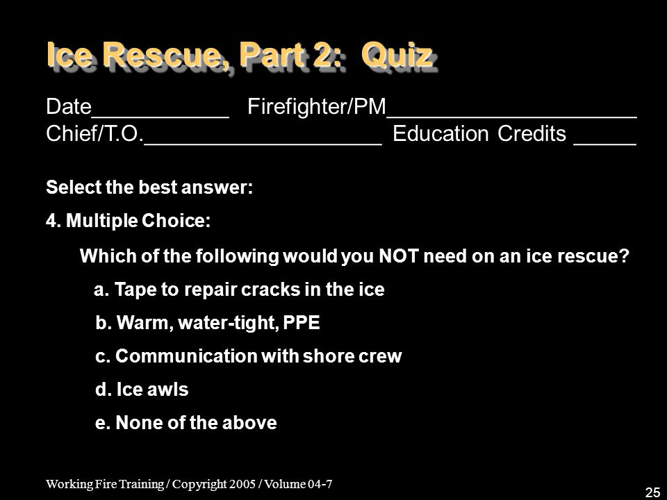 Working Fire Training / Copyright 2005 / Volume 04-7 25 Ice Rescue, Part 2: Quiz Date___________ Firefighter/PM____________________ Chief/T.O.________