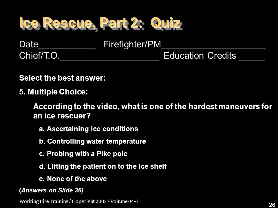 Working Fire Training / Copyright 2005 / Volume 04-7 26 Ice Rescue, Part 2: Quiz Date___________ Firefighter/PM____________________ Chief/T.O.___________________ Education Credits _____ Select the best answer: 5.