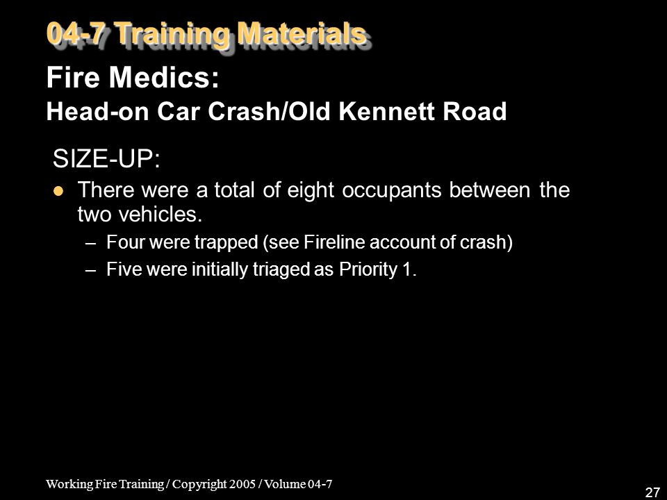 Working Fire Training / Copyright 2005 / Volume 04-7 27 04-7 Training Materials Fire Medics: Head-on Car Crash/Old Kennett Road SIZE-UP: There were a