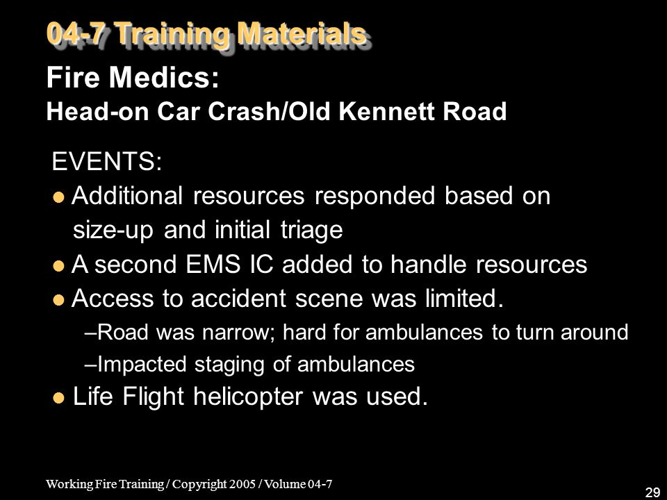 Working Fire Training / Copyright 2005 / Volume 04-7 29 04-7 Training Materials Fire Medics: Head-on Car Crash/Old Kennett Road EVENTS: Additional res