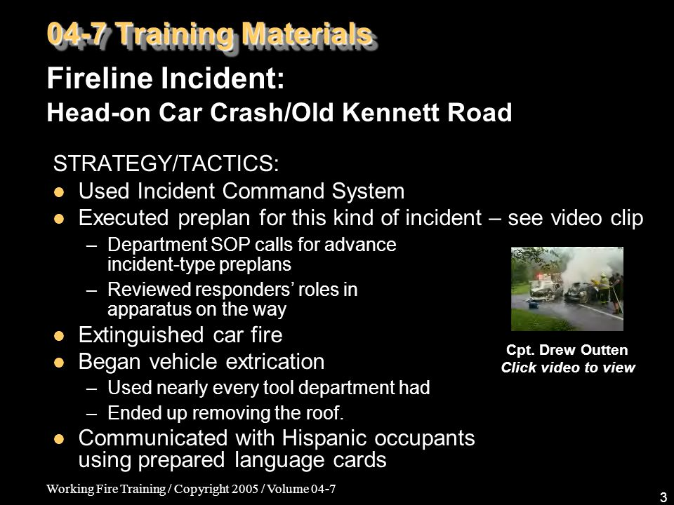 Working Fire Training / Copyright 2005 / Volume 04-7 3 STRATEGY/TACTICS: Used Incident Command System Executed preplan for this kind of incident – see video clip –Department SOP calls for advance incident-type preplans –Reviewed responders' roles in apparatus on the way Extinguished car fire Began vehicle extrication –Used nearly every tool department had –Ended up removing the roof.