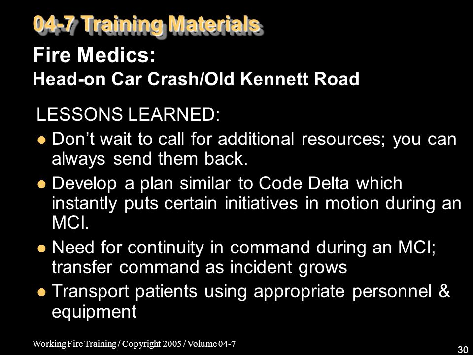 Working Fire Training / Copyright 2005 / Volume 04-7 30 04-7 Training Materials Fire Medics: Head-on Car Crash/Old Kennett Road LESSONS LEARNED: Don't wait to call for additional resources; you can always send them back.