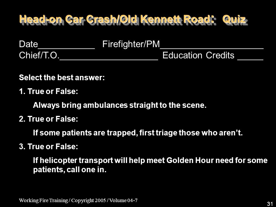 Working Fire Training / Copyright 2005 / Volume 04-7 31 Head-on Car Crash/Old Kennett Road : Quiz Date___________ Firefighter/PM____________________ C