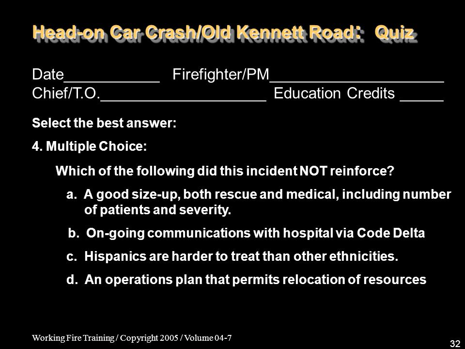 Working Fire Training / Copyright 2005 / Volume 04-7 32 Head-on Car Crash/Old Kennett Road : Quiz Date___________ Firefighter/PM____________________ Chief/T.O.___________________ Education Credits _____ Select the best answer: 4.