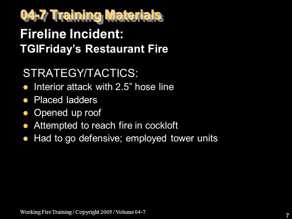 "Working Fire Training / Copyright 2005 / Volume 04-7 7 STRATEGY/TACTICS: Interior attack with 2.5"" hose line Placed ladders Opened up roof Attempted t"