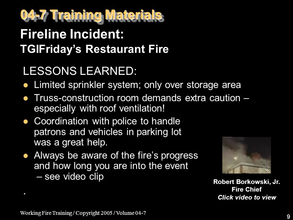 Working Fire Training / Copyright 2005 / Volume 04-7 9 LESSONS LEARNED: Limited sprinkler system; only over storage area Truss-construction room deman