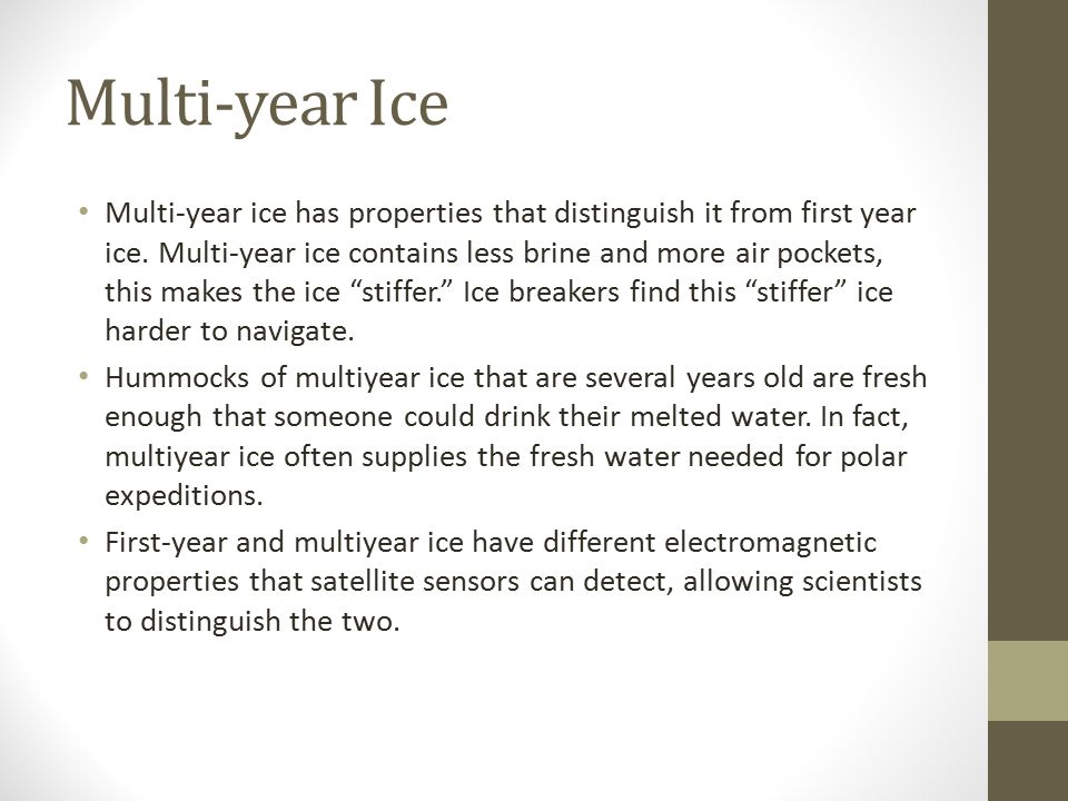 Multi-year Ice Multi-year ice has properties that distinguish it from first year ice. Multi-year ice contains less brine and more air pockets, this ma