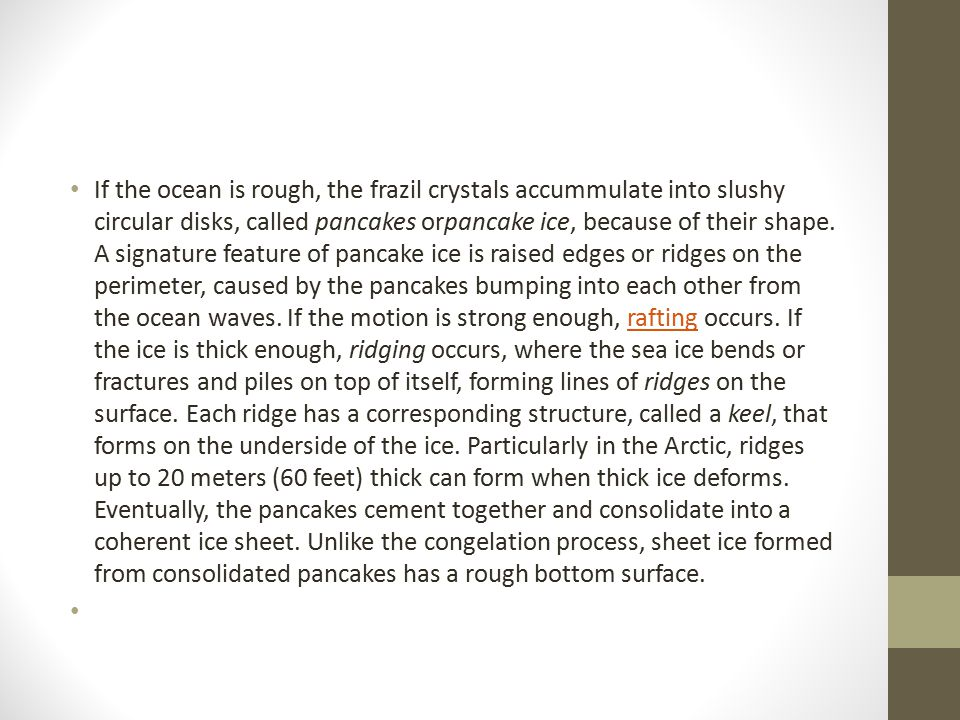 If the ocean is rough, the frazil crystals accummulate into slushy circular disks, called pancakes orpancake ice, because of their shape.