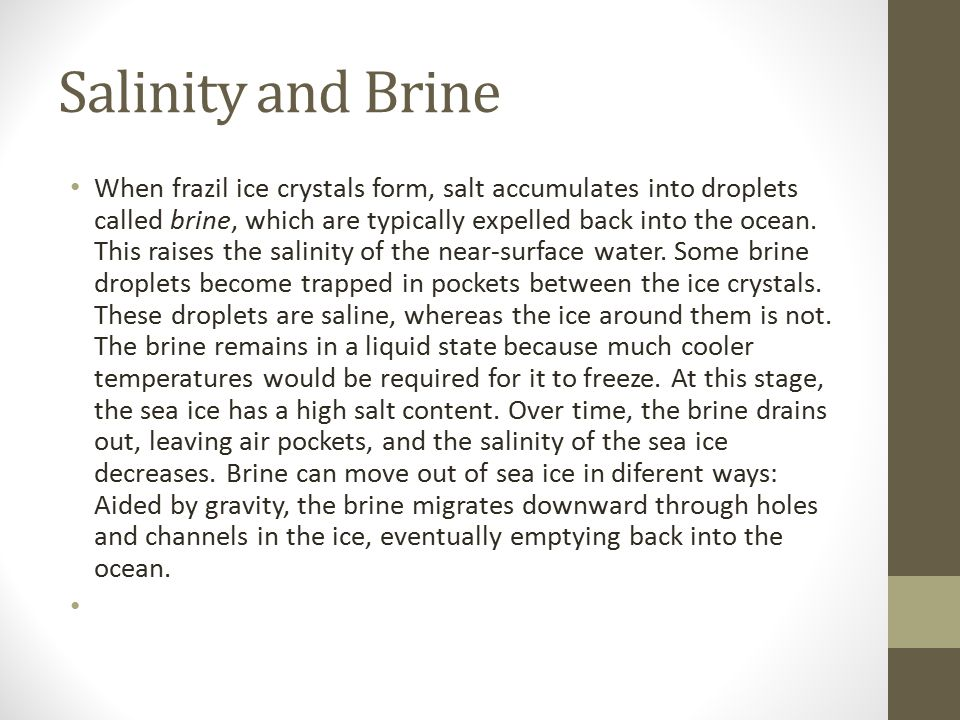 Salinity and Brine When frazil ice crystals form, salt accumulates into droplets called brine, which are typically expelled back into the ocean. This