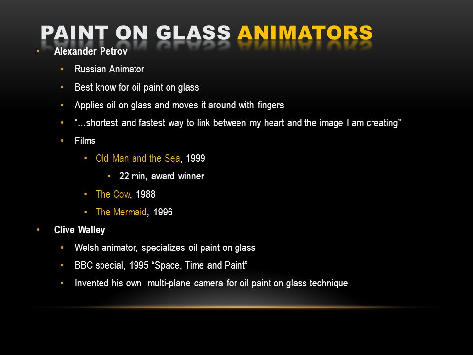Alexander Petrov Russian Animator Best know for oil paint on glass Applies oil on glass and moves it around with fingers …shortest and fastest way to link between my heart and the image I am creating Films Old Man and the Sea, 1999 22 min, award winner The Cow, 1988 The Mermaid, 1996 Clive Walley Welsh animator, specializes oil paint on glass BBC special, 1995 Space, Time and Paint Invented his own multi-plane camera for oil paint on glass technique