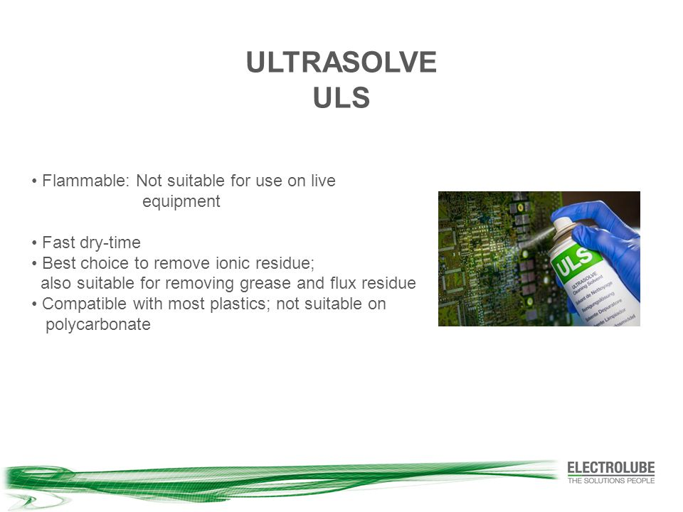 Flammable: Not suitable for use on live equipment Fast dry-time Best choice to remove ionic residue; also suitable for removing grease and flux residue Compatible with most plastics; not suitable on polycarbonate ULTRASOLVE ULS