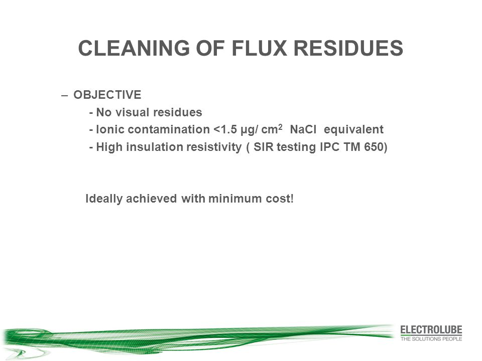 CLEANING OF FLUX RESIDUES –OBJECTIVE - No visual residues - Ionic contamination <1.5 µg/ cm 2 NaCl equivalent - High insulation resistivity ( SIR testing IPC TM 650) Ideally achieved with minimum cost!