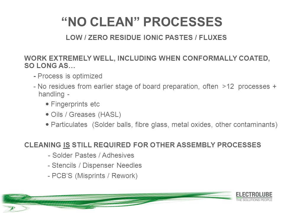 NO CLEAN PROCESSES LOW / ZERO RESIDUE IONIC PASTES / FLUXES WORK EXTREMELY WELL, INCLUDING WHEN CONFORMALLY COATED, SO LONG AS… - Process is optimized - No residues from earlier stage of board preparation, often >12 processes + handling -  Fingerprints etc  Oils / Greases (HASL)  Particulates (Solder balls, fibre glass, metal oxides, other contaminants) CLEANING IS STILL REQUIRED FOR OTHER ASSEMBLY PROCESSES - Solder Pastes / Adhesives - Stencils / Dispenser Needles - PCB'S (Misprints / Rework)