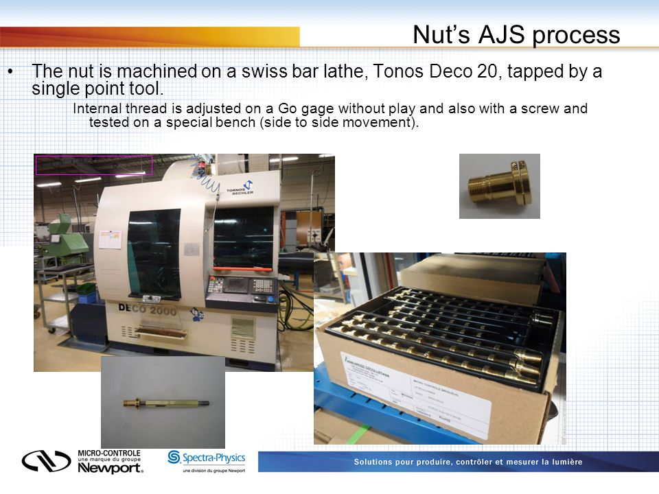 Nut's AJS process The nut is machined on a swiss bar lathe, Tonos Deco 20, tapped by a single point tool.