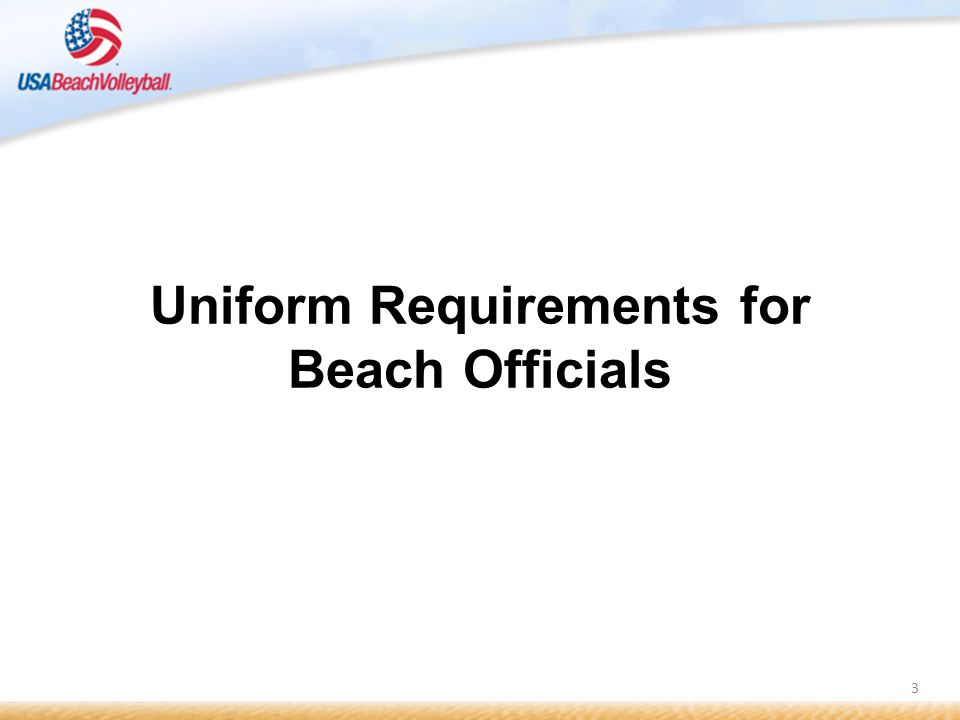 4 Standard Uniform The STANDARD uniform for beach volleyball officials is: Plain white polo shirt Plain black shorts Khaki shorts when specified Sandals, flip flops, or white tennis shoes with socks Plain white cap or visor Sunglasses & cleaning cloth What should I wear to officiate a beach volleyball event?
