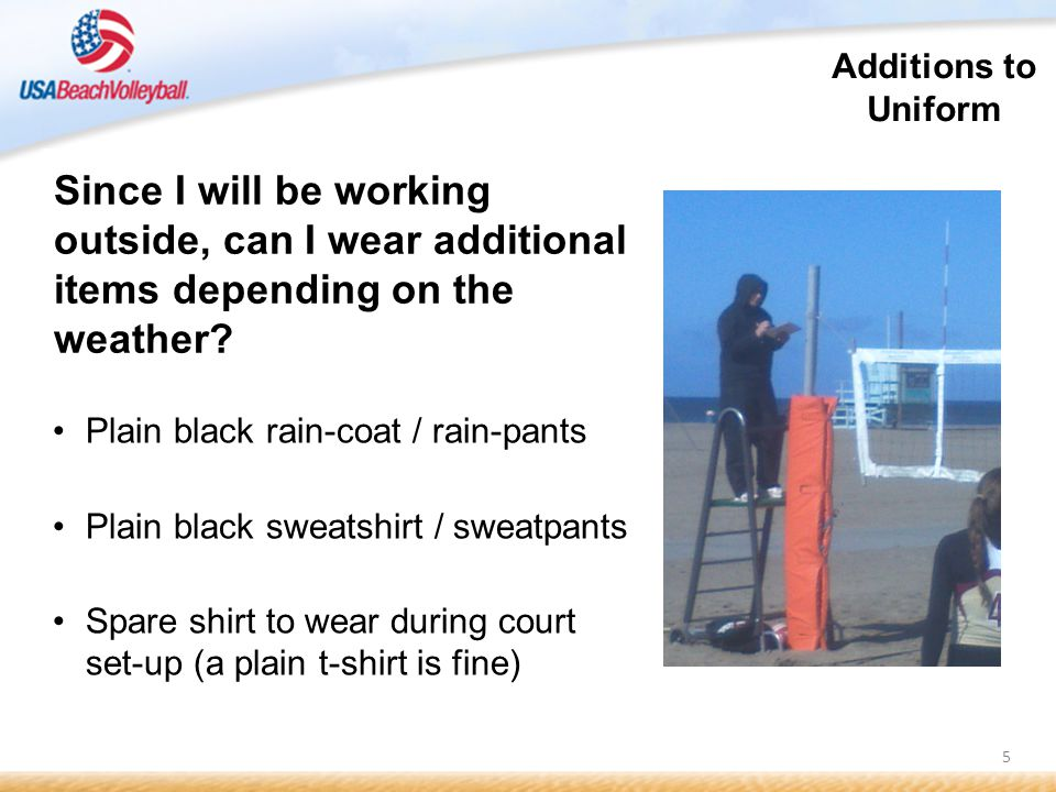 5 Some ADDITIONAL uniform equipment is recommended: Plain black rain-coat / rain-pants Plain black sweatshirt / sweatpants Spare shirt to wear during court set-up (a plain t-shirt is fine) Since I will be working outside, can I wear additional items depending on the weather.
