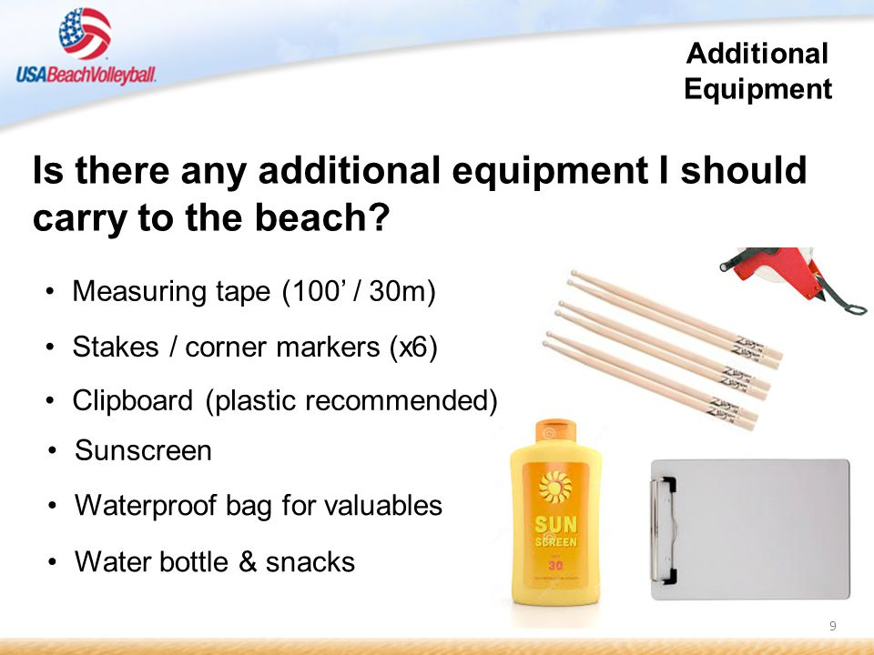10 A few other OPTIONAL items for your beach kit: Black duct tape White cloth (athletic) tape Laminated scoresheet Grease pencil / china marker (mechanical if possible) A few extra paper score sheet(s) Work / garden gloves Anything else for my ref kit?