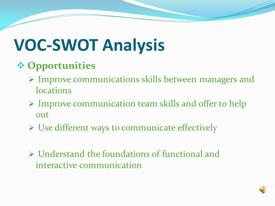VOC-SWOT Analysis  Weaknesses  Lack of communication between district manager, office managers, and sales managers  Losing important details in the processing when rushing to meet deadlines on the orders.
