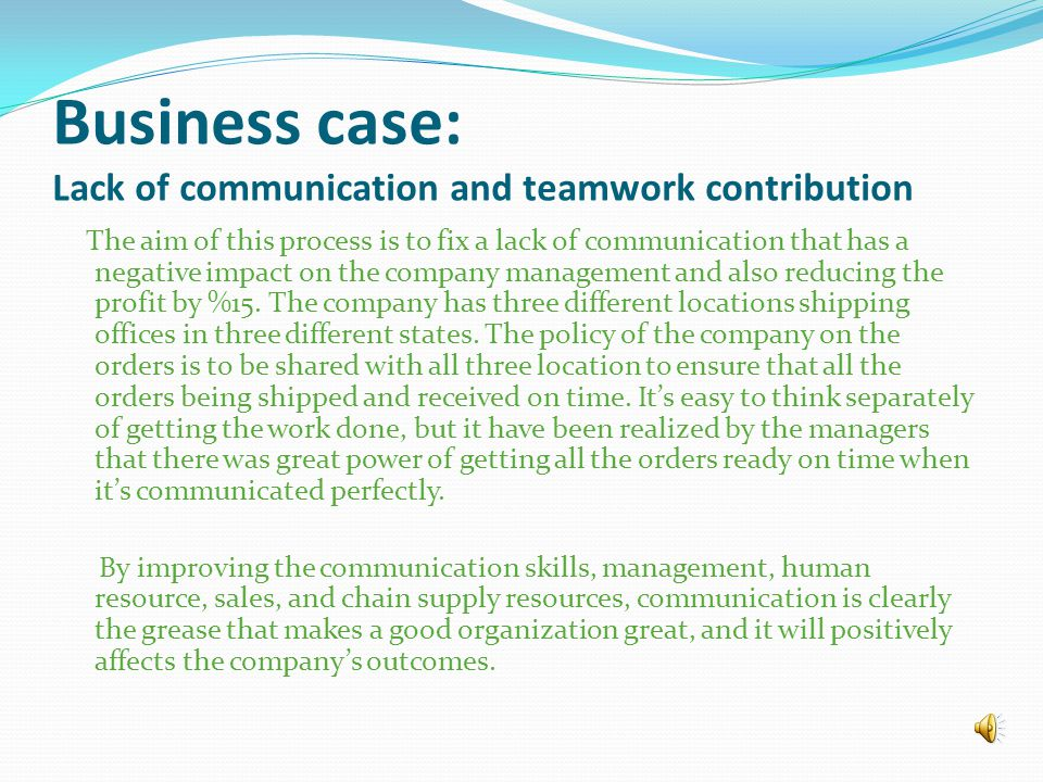 Business case: Lack of communication and teamwork contribution The aim of this process is to fix a lack of communication that has a negative impact on the company management and also reducing the profit by %15.