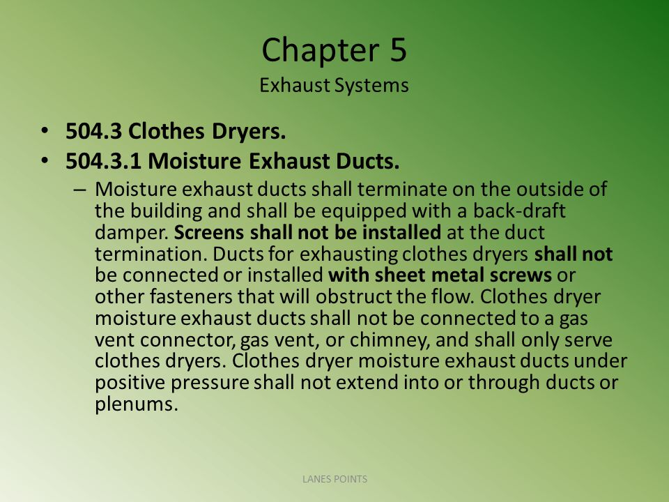 Chapter 5 Exhaust Systems 504.3 Clothes Dryers. 504.3.1 Moisture Exhaust Ducts. – Moisture exhaust ducts shall terminate on the outside of the buildin
