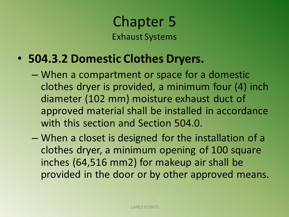 Chapter 5 Exhaust Systems 504.3.2 Domestic Clothes Dryers. – When a compartment or space for a domestic clothes dryer is provided, a minimum four (4)