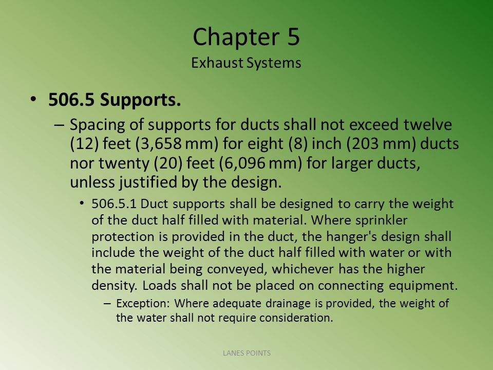 Chapter 5 Exhaust Systems 506.5 Supports. – Spacing of supports for ducts shall not exceed twelve (12) feet (3,658 mm) for eight (8) inch (203 mm) duc