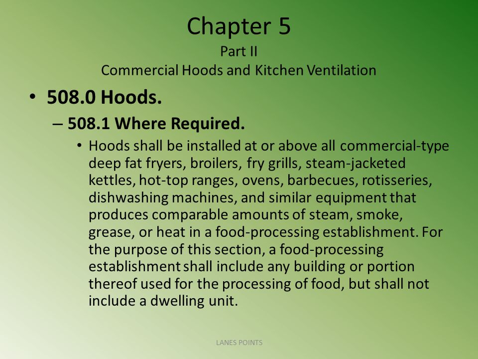 Chapter 5 Part II Commercial Hoods and Kitchen Ventilation 508.0 Hoods. – 508.1 Where Required. Hoods shall be installed at or above all commercial-ty