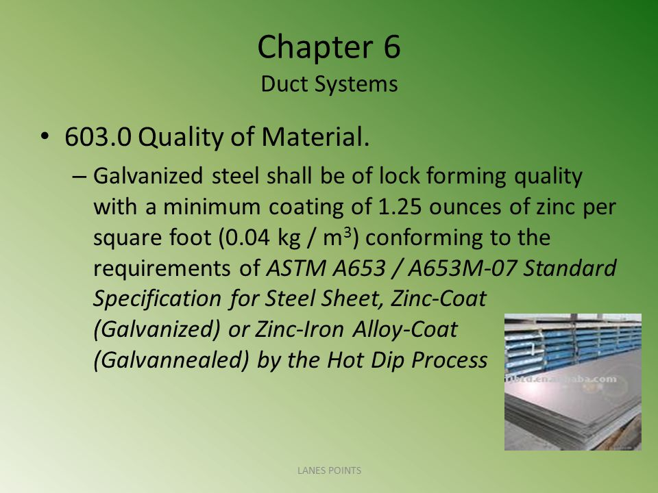 Chapter 6 Duct Systems 603.0 Quality of Material. – Galvanized steel shall be of lock forming quality with a minimum coating of 1.25 ounces of zinc pe