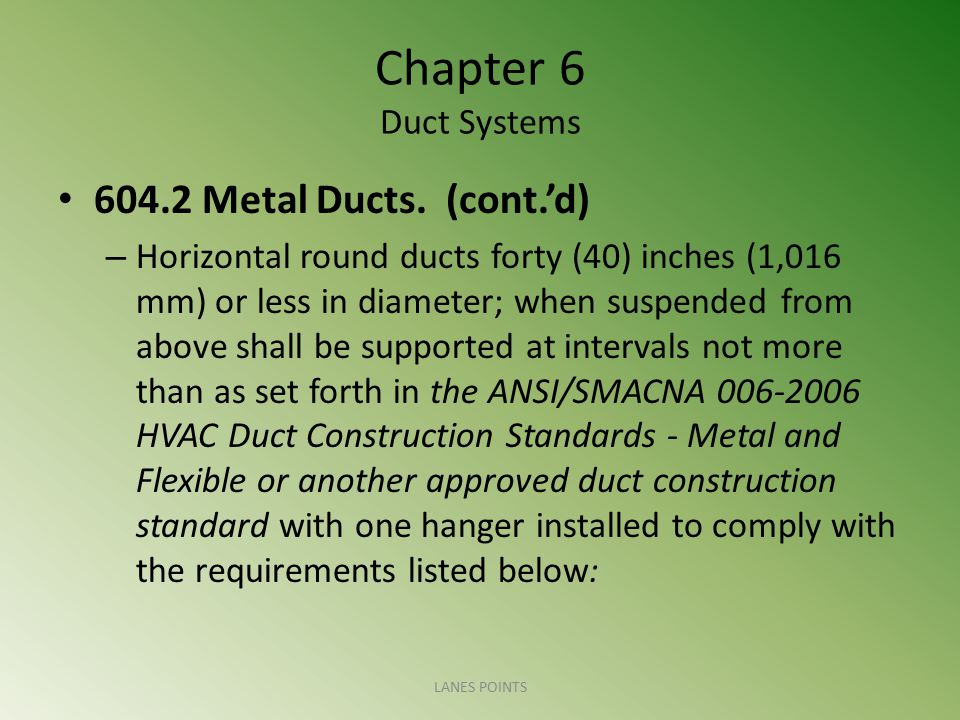 Chapter 6 Duct Systems 604.2 Metal Ducts. (cont.'d) – Horizontal round ducts forty (40) inches (1,016 mm) or less in diameter; when suspended from abo