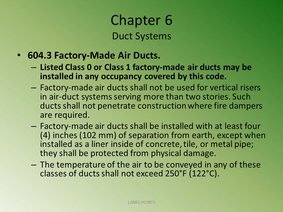 Chapter 6 Duct Systems 604.3 Factory-Made Air Ducts. – Listed Class 0 or Class 1 factory-made air ducts may be installed in any occupancy covered by t