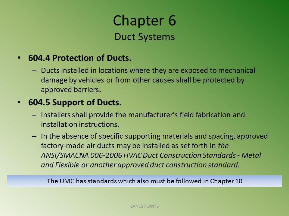 Chapter 6 Duct Systems 604.4 Protection of Ducts. – Ducts installed in locations where they are exposed to mechanical damage by vehicles or from other