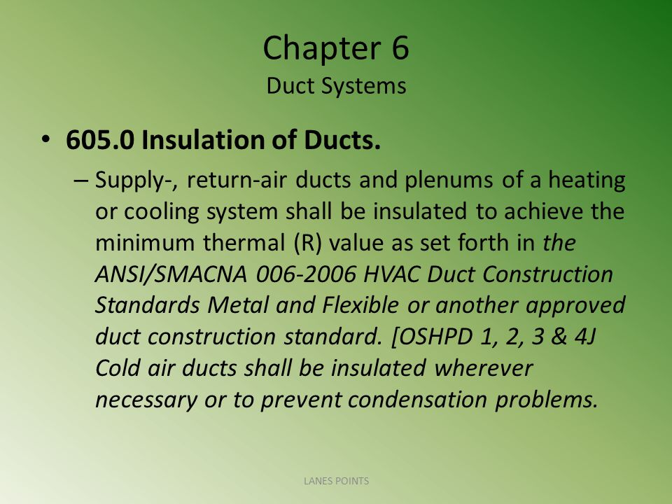 Chapter 6 Duct Systems 605.0 Insulation of Ducts. – Supply-, return-air ducts and plenums of a heating or cooling system shall be insulated to achieve